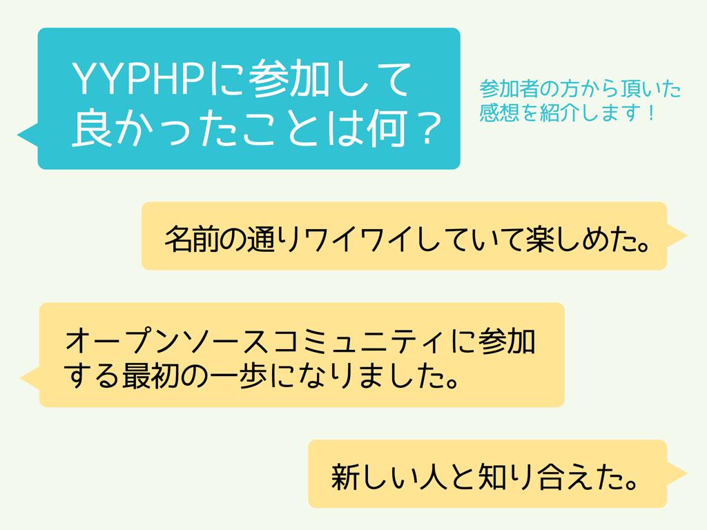 「YYPHPに参加して良かったことは何?」参加者の感想。名前の通りワイワイしていて楽しめた。オープンソースコミュニティに参加する最初の一歩になりました。新しい人と知り合えた。